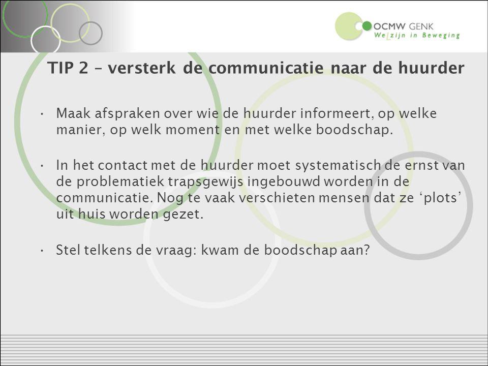 TIP 2 – versterk de communicatie naar de huurder Maak afspraken over wie de huurder informeert, op welke manier, op welk moment en met welke boodschap.