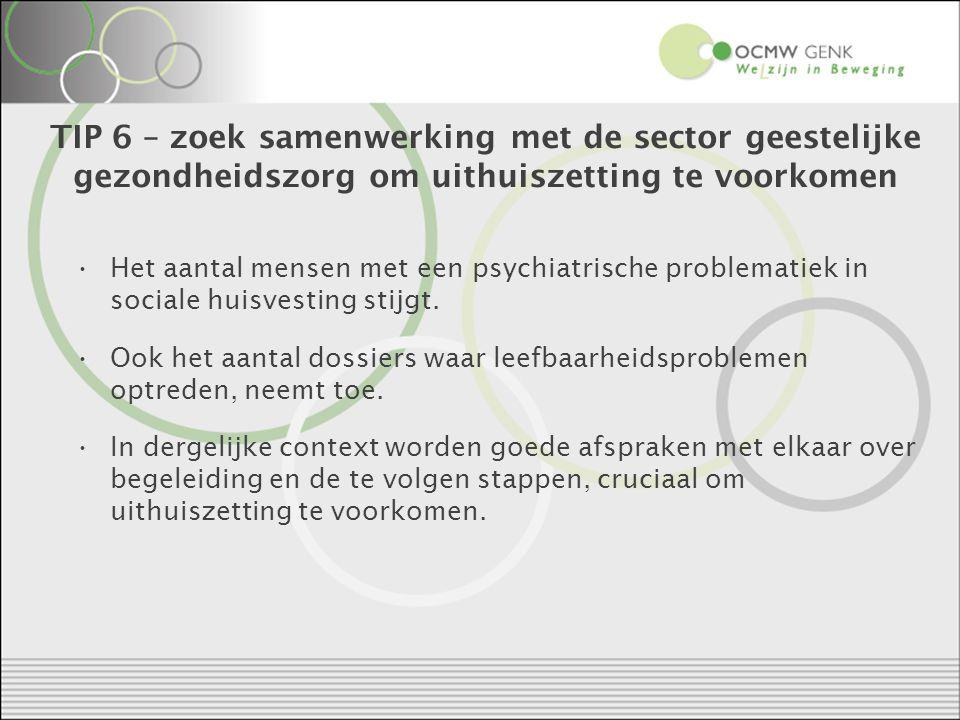 TIP 6 – zoek samenwerking met de sector geestelijke gezondheidszorg om uithuiszetting te voorkomen Het aantal mensen met een psychiatrische problematiek in sociale huisvesting stijgt.
