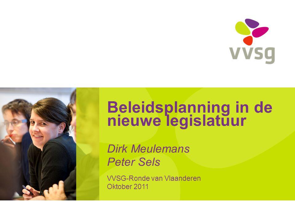 Beleidsplanning in de nieuwe legislatuur Dirk Meulemans Peter Sels VVSG-Ronde van Vlaanderen Oktober 2011