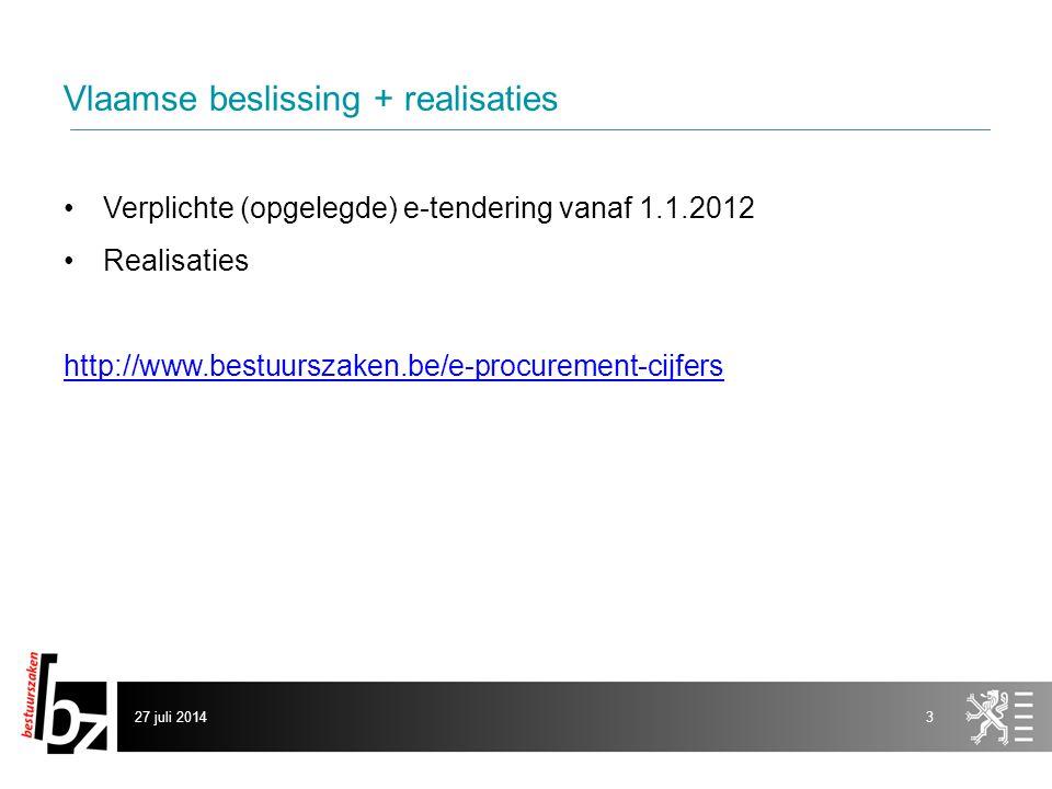 Vlaamse beslissing + realisaties Verplichte (opgelegde) e-tendering vanaf 1.1.2012 Realisaties http://www.bestuurszaken.be/e-procurement-cijfers 27 juli 20143