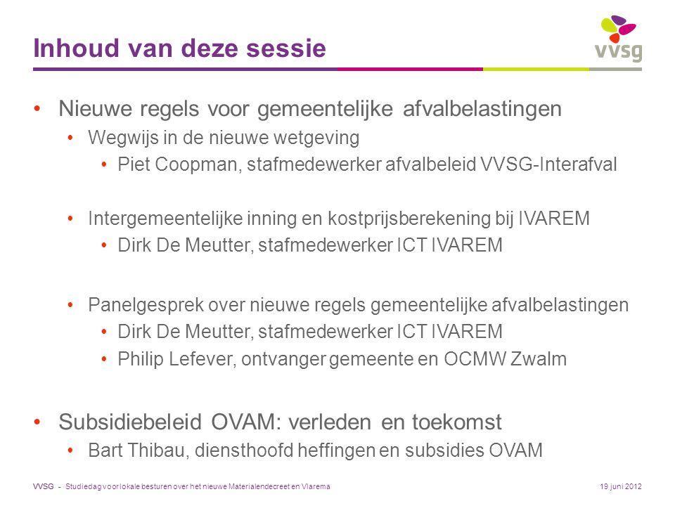 VVSG - Inhoud van deze sessie Nieuwe regels voor gemeentelijke afvalbelastingen Wegwijs in de nieuwe wetgeving Piet Coopman, stafmedewerker afvalbeleid VVSG-Interafval Intergemeentelijke inning en kostprijsberekening bij IVAREM Dirk De Meutter, stafmedewerker ICT IVAREM Panelgesprek over nieuwe regels gemeentelijke afvalbelastingen Dirk De Meutter, stafmedewerker ICT IVAREM Philip Lefever, ontvanger gemeente en OCMW Zwalm Subsidiebeleid OVAM: verleden en toekomst Bart Thibau, diensthoofd heffingen en subsidies OVAM 19 juni 2012Studiedag voor lokale besturen over het nieuwe Materialendecreet en Vlarema