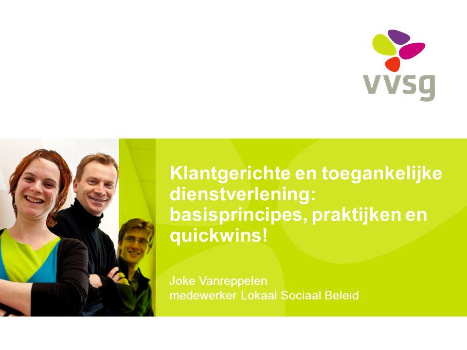 Klantgerichte en toegankelijke dienstverlening: basisprincipes, praktijken en quickwins! Joke Vanreppelen medewerker Lokaal Sociaal Beleid