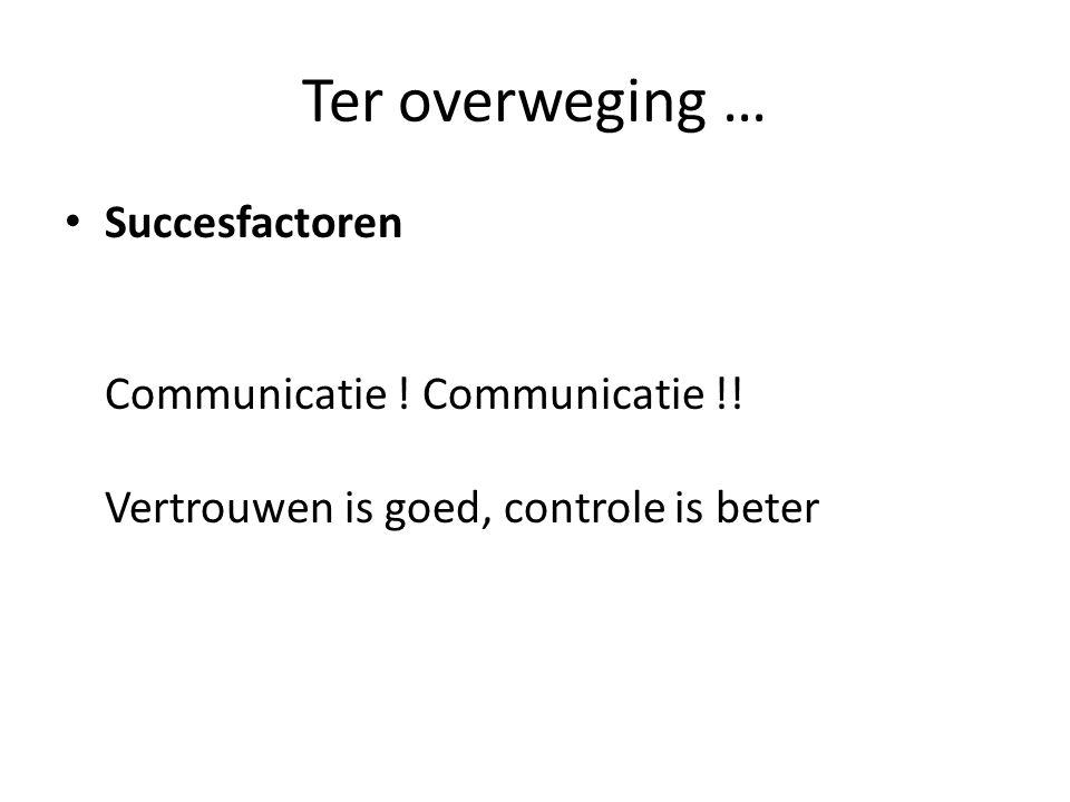 Ter overweging … Succesfactoren Communicatie ! Communicatie !! Vertrouwen is goed, controle is beter