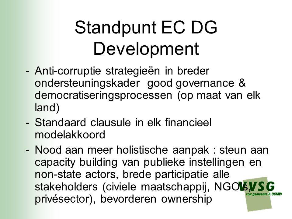 Standpunt EC DG Development -Anti-corruptie strategieën in breder ondersteuningskader good governance & democratiseringsprocessen (op maat van elk land) -Standaard clausule in elk financieel modelakkoord -Nood aan meer holistische aanpak : steun aan capacity building van publieke instellingen en non-state actors, brede participatie alle stakeholders (civiele maatschappij, NGO's, privésector), bevorderen ownership