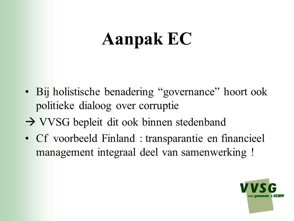 Aanpak EC Bij holistische benadering governance hoort ook politieke dialoog over corruptie  VVSG bepleit dit ook binnen stedenband Cf voorbeeld Finland : transparantie en financieel management integraal deel van samenwerking !