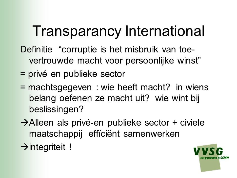 Transparancy International Definitie corruptie is het misbruik van toe- vertrouwde macht voor persoonlijke winst = privé en publieke sector = machtsgegeven : wie heeft macht.