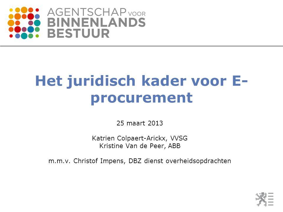Het juridisch kader voor E- procurement 25 maart 2013 Katrien Colpaert-Arickx, VVSG Kristine Van de Peer, ABB m.m.v. Christof Impens, DBZ dienst overh