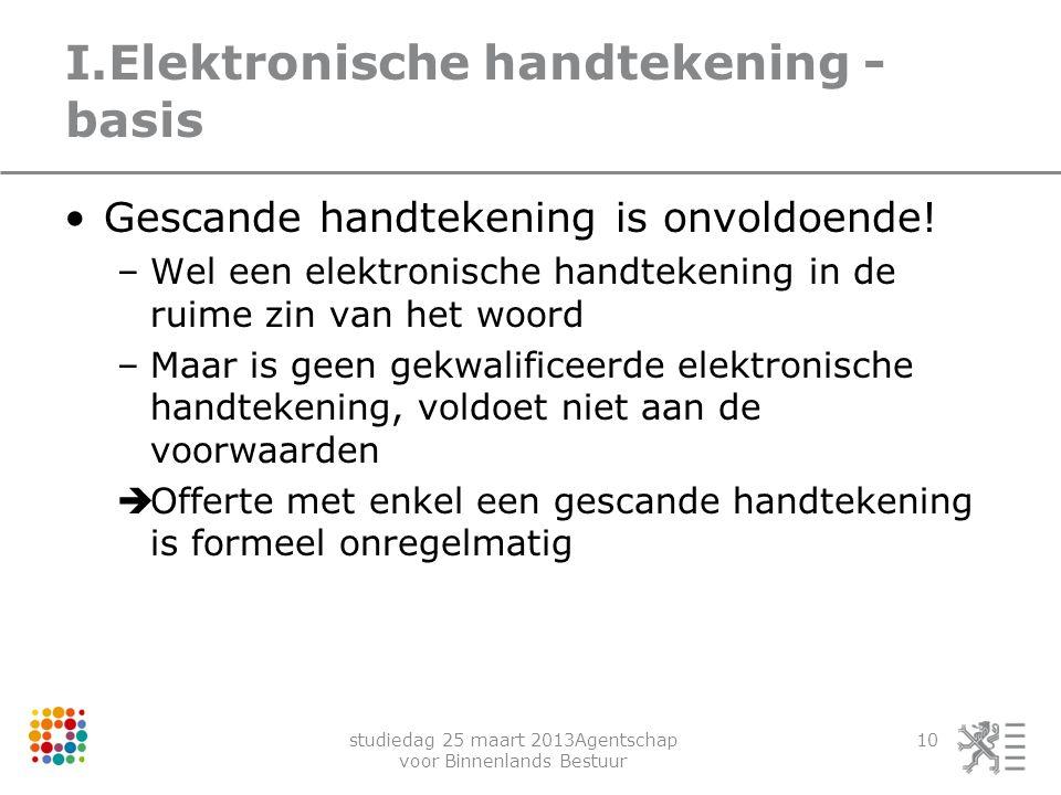 studiedag 25 maart 2013Agentschap voor Binnenlands Bestuur 10 I.Elektronische handtekening - basis Gescande handtekening is onvoldoende! –Wel een elek