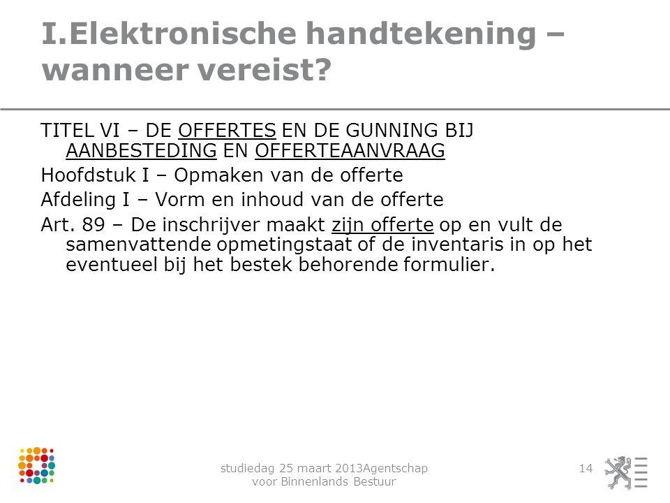 studiedag 25 maart 2013Agentschap voor Binnenlands Bestuur 14 I.Elektronische handtekening – wanneer vereist? TITEL VI – DE OFFERTES EN DE GUNNING BIJ