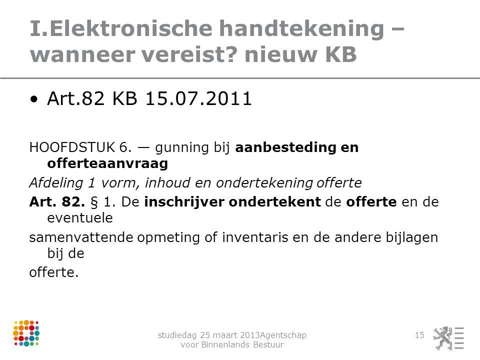 studiedag 25 maart 2013Agentschap voor Binnenlands Bestuur 15 I.Elektronische handtekening – wanneer vereist? nieuw KB Art.82 KB 15.07.2011 HOOFDSTUK