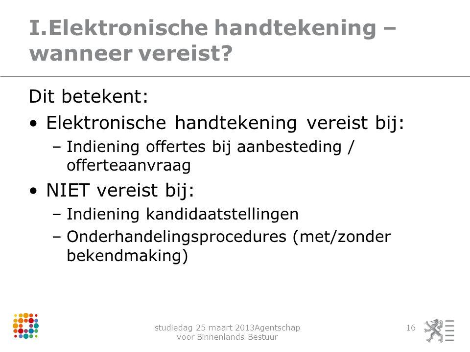 studiedag 25 maart 2013Agentschap voor Binnenlands Bestuur 16 I.Elektronische handtekening – wanneer vereist? Dit betekent: Elektronische handtekening