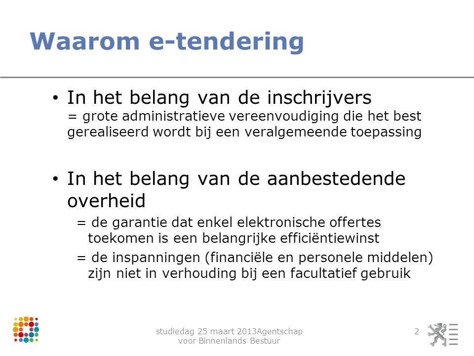 studiedag 25 maart 2013Agentschap voor Binnenlands Bestuur 2 Waarom e-tendering In het belang van de inschrijvers = grote administratieve vereenvoudig