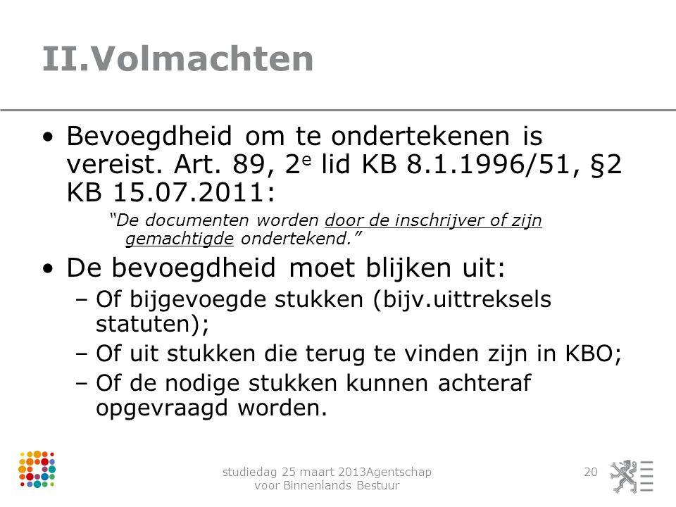 studiedag 25 maart 2013Agentschap voor Binnenlands Bestuur 20 II.Volmachten Bevoegdheid om te ondertekenen is vereist. Art. 89, 2 e lid KB 8.1.1996/51