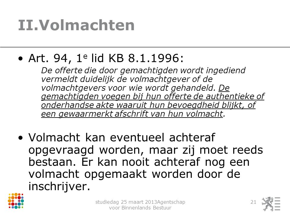 studiedag 25 maart 2013Agentschap voor Binnenlands Bestuur 21 II.Volmachten Art. 94, 1 e lid KB 8.1.1996: De offerte die door gemachtigden wordt inged