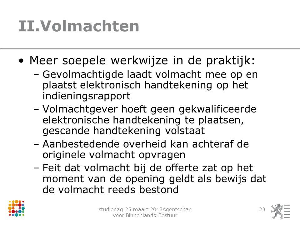 studiedag 25 maart 2013Agentschap voor Binnenlands Bestuur 23 II.Volmachten Meer soepele werkwijze in de praktijk: –Gevolmachtigde laadt volmacht mee