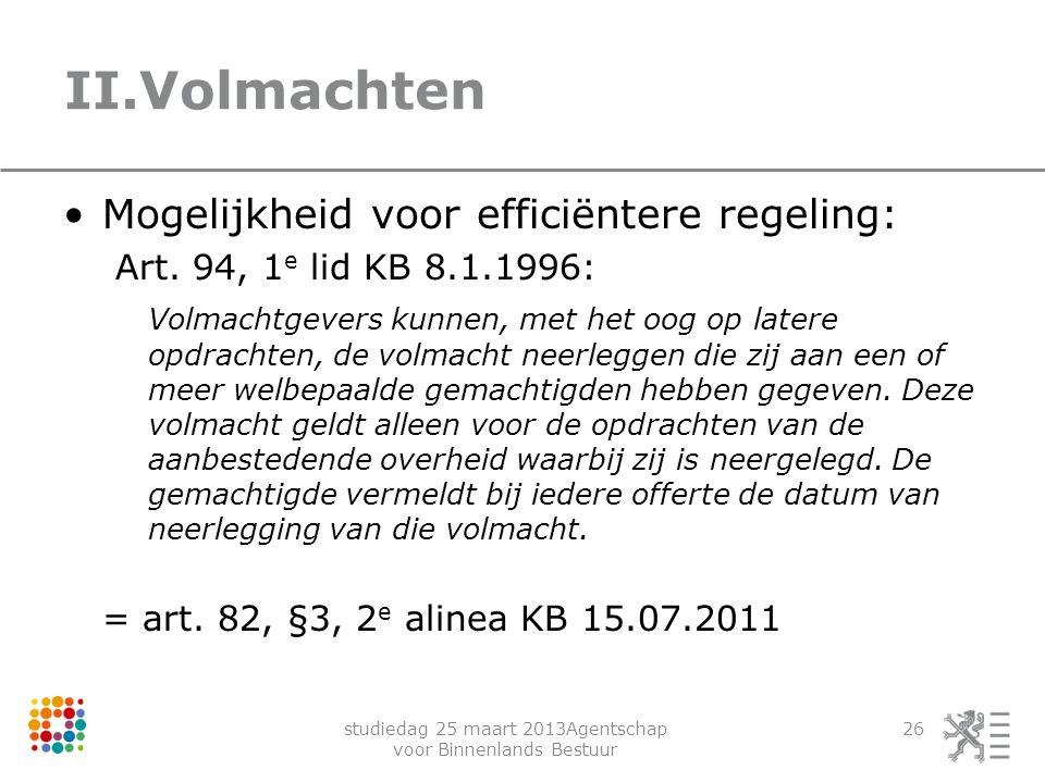studiedag 25 maart 2013Agentschap voor Binnenlands Bestuur 26 II.Volmachten Mogelijkheid voor efficiëntere regeling: Art. 94, 1 e lid KB 8.1.1996: Vol