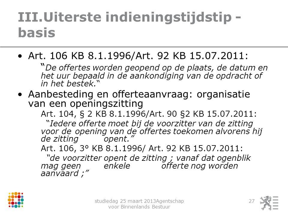 """studiedag 25 maart 2013Agentschap voor Binnenlands Bestuur 27 III.Uiterste indieningstijdstip - basis Art. 106 KB 8.1.1996/Art. 92 KB 15.07.2011: """" De"""