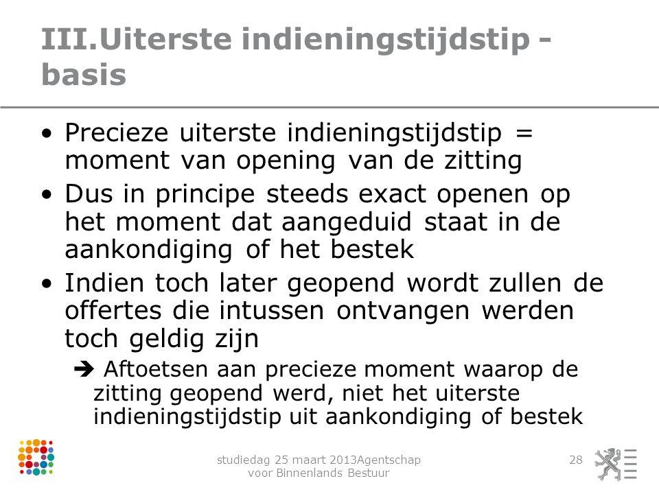 studiedag 25 maart 2013Agentschap voor Binnenlands Bestuur 28 III.Uiterste indieningstijdstip - basis Precieze uiterste indieningstijdstip = moment va