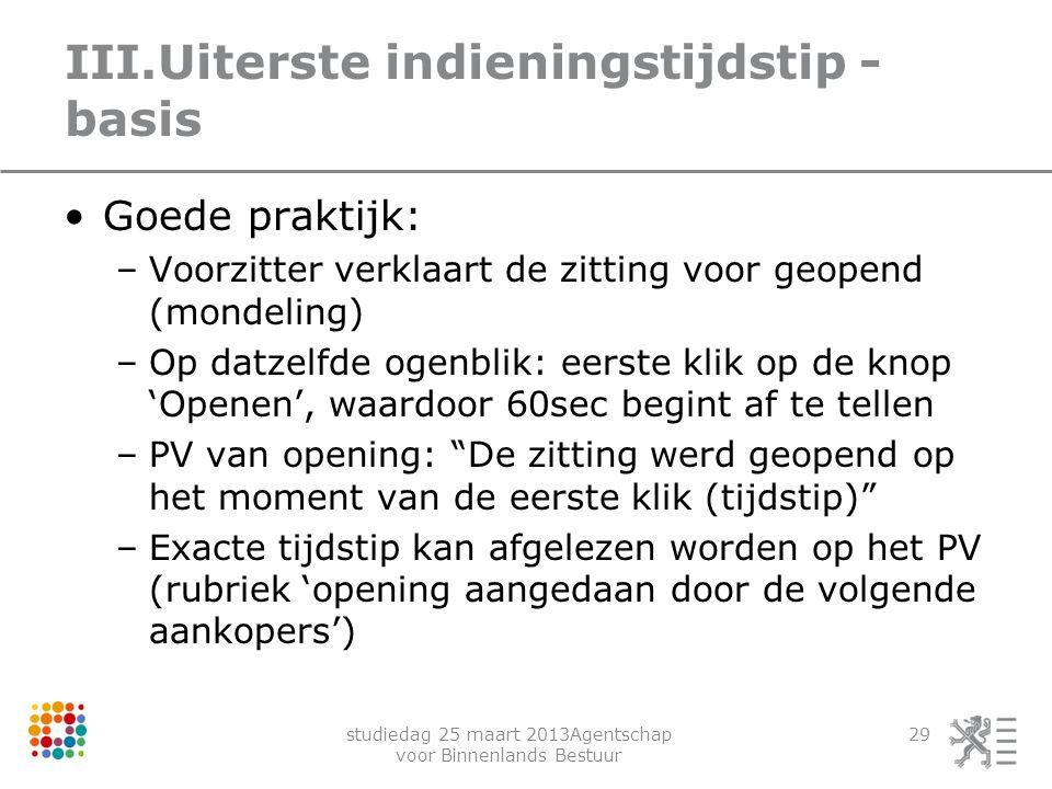 studiedag 25 maart 2013Agentschap voor Binnenlands Bestuur 29 III.Uiterste indieningstijdstip - basis Goede praktijk: –Voorzitter verklaart de zitting