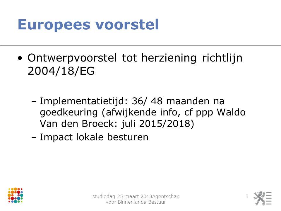 studiedag 25 maart 2013Agentschap voor Binnenlands Bestuur 3 Europees voorstel Ontwerpvoorstel tot herziening richtlijn 2004/18/EG –Implementatietijd:
