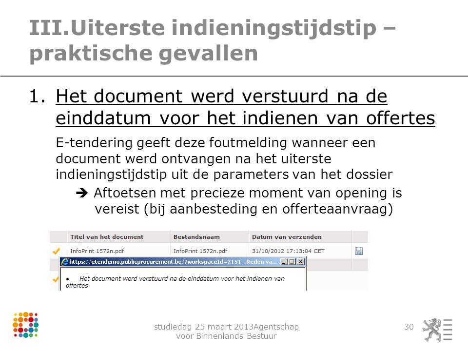 studiedag 25 maart 2013Agentschap voor Binnenlands Bestuur 30 III.Uiterste indieningstijdstip – praktische gevallen 1.Het document werd verstuurd na d