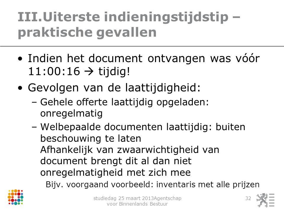 studiedag 25 maart 2013Agentschap voor Binnenlands Bestuur 32 III.Uiterste indieningstijdstip – praktische gevallen Indien het document ontvangen was