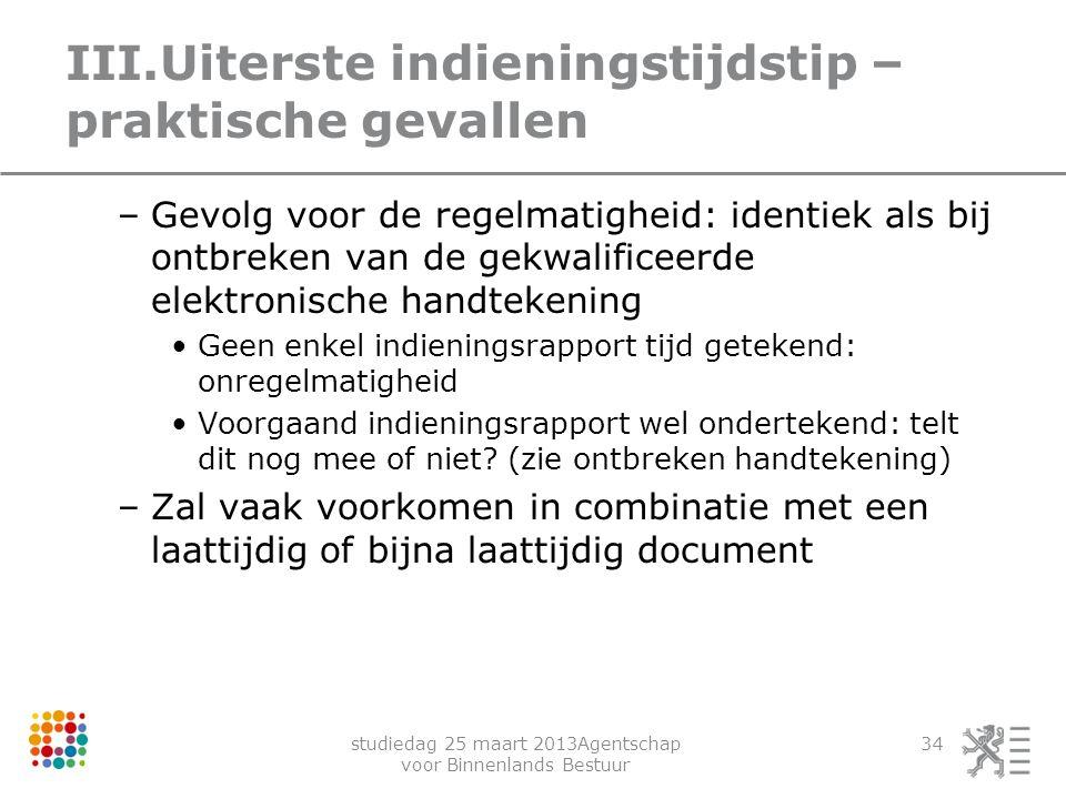 studiedag 25 maart 2013Agentschap voor Binnenlands Bestuur 34 III.Uiterste indieningstijdstip – praktische gevallen –Gevolg voor de regelmatigheid: id