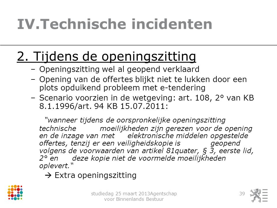 studiedag 25 maart 2013Agentschap voor Binnenlands Bestuur 39 IV.Technische incidenten 2. Tijdens de openingszitting –Openingszitting wel al geopend v