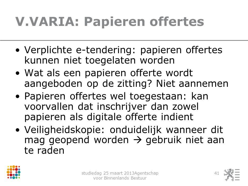 studiedag 25 maart 2013Agentschap voor Binnenlands Bestuur 41 V.VARIA: Papieren offertes Verplichte e-tendering: papieren offertes kunnen niet toegela