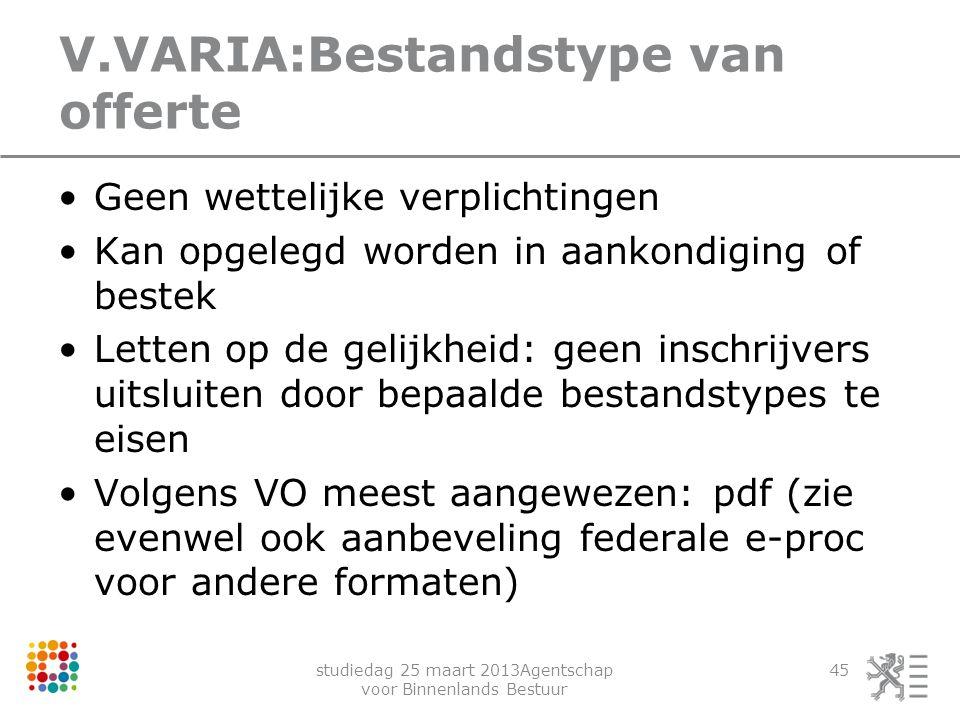 studiedag 25 maart 2013Agentschap voor Binnenlands Bestuur 45 V.VARIA:Bestandstype van offerte Geen wettelijke verplichtingen Kan opgelegd worden in a