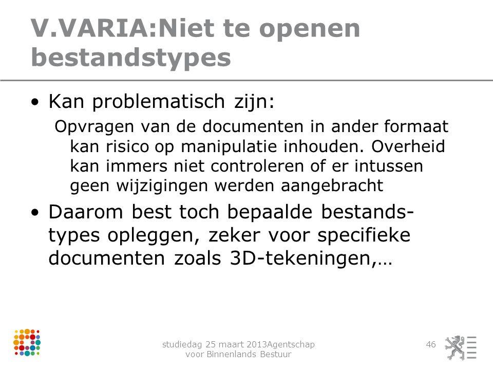 studiedag 25 maart 2013Agentschap voor Binnenlands Bestuur 46 V.VARIA:Niet te openen bestandstypes Kan problematisch zijn: Opvragen van de documenten