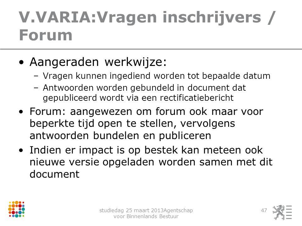 studiedag 25 maart 2013Agentschap voor Binnenlands Bestuur 47 V.VARIA:Vragen inschrijvers / Forum Aangeraden werkwijze: –Vragen kunnen ingediend worde