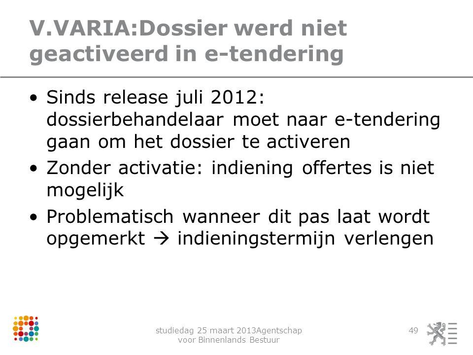 studiedag 25 maart 2013Agentschap voor Binnenlands Bestuur 49 V.VARIA:Dossier werd niet geactiveerd in e-tendering Sinds release juli 2012: dossierbeh