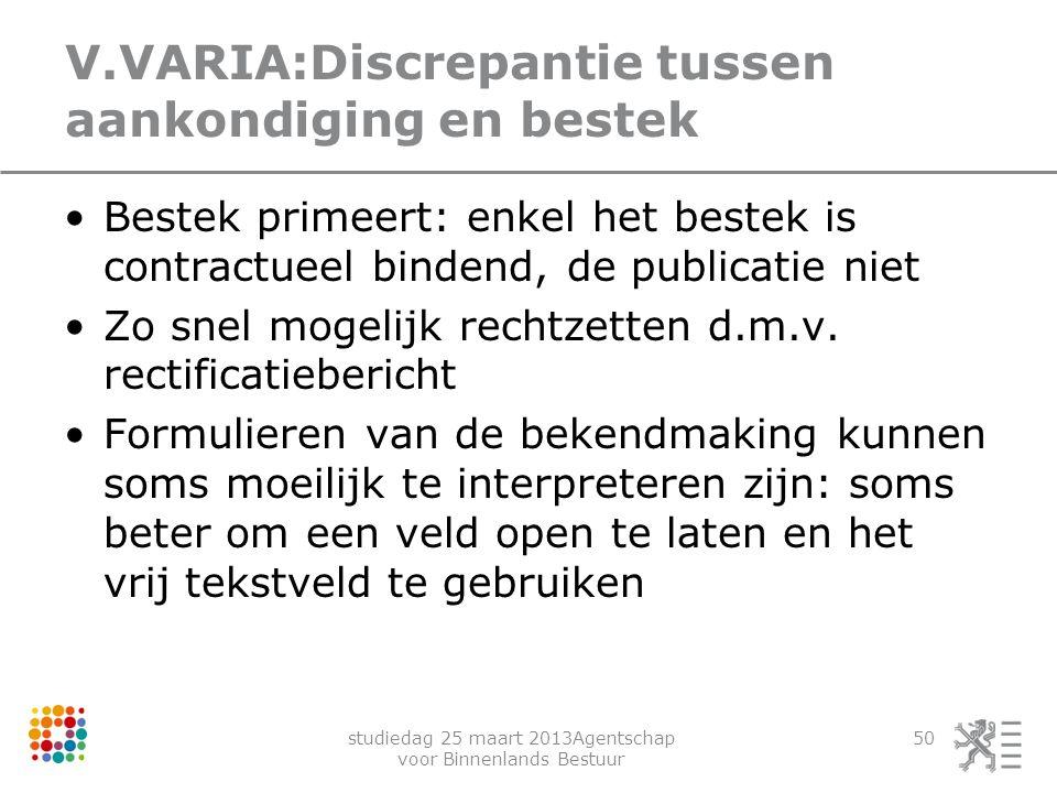 studiedag 25 maart 2013Agentschap voor Binnenlands Bestuur 50 V.VARIA:Discrepantie tussen aankondiging en bestek Bestek primeert: enkel het bestek is