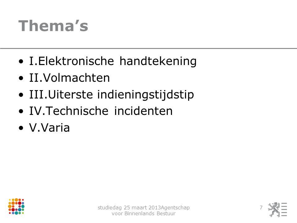 studiedag 25 maart 2013Agentschap voor Binnenlands Bestuur 7 Thema's I.Elektronische handtekening II.Volmachten III.Uiterste indieningstijdstip IV.Tec