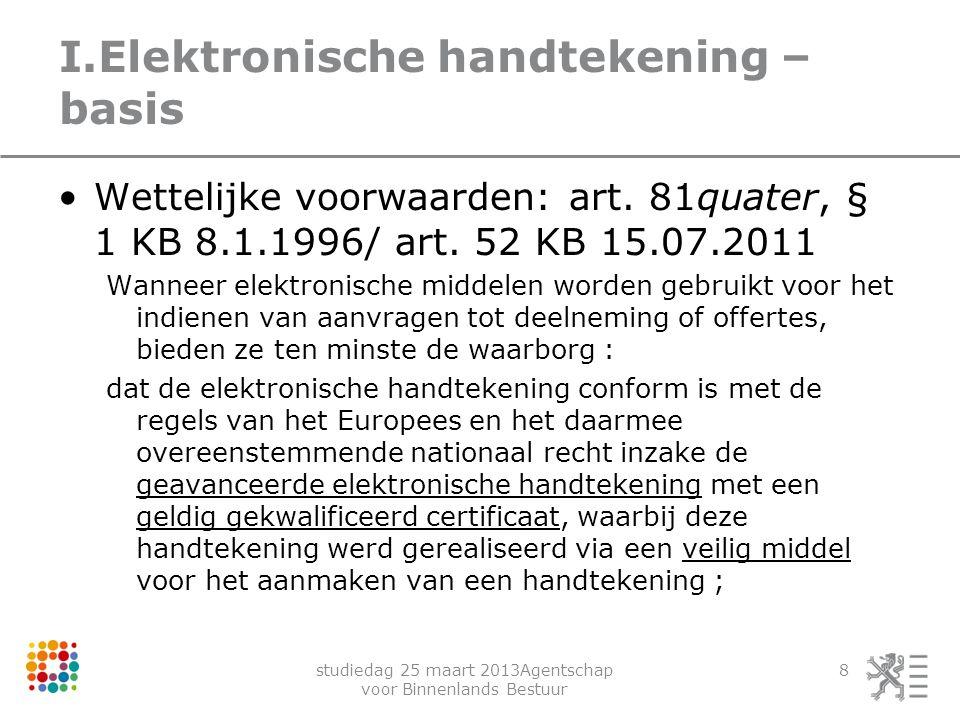 studiedag 25 maart 2013Agentschap voor Binnenlands Bestuur 8 I.Elektronische handtekening – basis Wettelijke voorwaarden: art. 81quater, § 1 KB 8.1.19