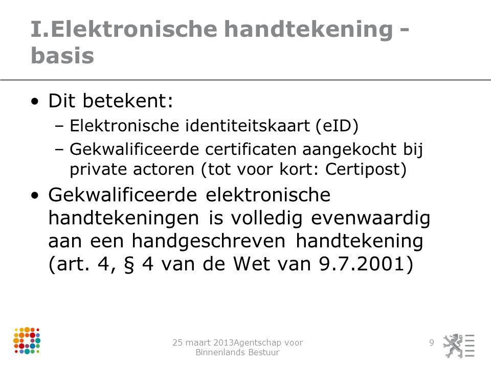 25 maart 2013Agentschap voor Binnenlands Bestuur 9 I.Elektronische handtekening - basis Dit betekent: –Elektronische identiteitskaart (eID) –Gekwalifi