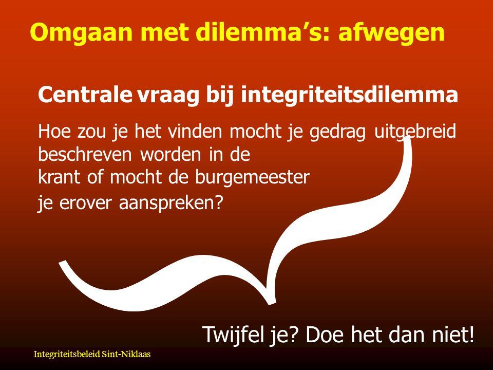 Integriteitsbeleid Sint-Niklaas Omgaan met dilemma's: afwegen  Centrale vraag bij integriteitsdilemma Hoe zou je het vinden mocht je gedrag uitgebreid beschreven worden in de krant of mocht de burgemeester je erover aanspreken.