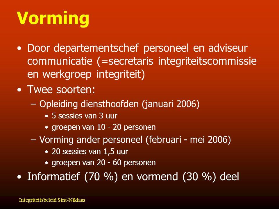 Integriteitsbeleid Sint-Niklaas Vorming Door departementschef personeel en adviseur communicatie (=secretaris integriteitscommissie en werkgroep integriteit) Twee soorten: –Opleiding diensthoofden (januari 2006) 5 sessies van 3 uur groepen van 10 - 20 personen –Vorming ander personeel (februari - mei 2006) 20 sessies van 1,5 uur groepen van 20 - 60 personen Informatief (70 %) en vormend (30 %) deel