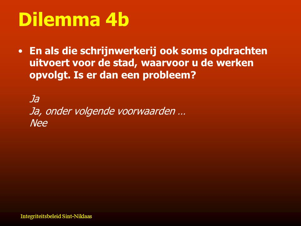 Integriteitsbeleid Sint-Niklaas Dilemma 4b En als die schrijnwerkerij ook soms opdrachten uitvoert voor de stad, waarvoor u de werken opvolgt.