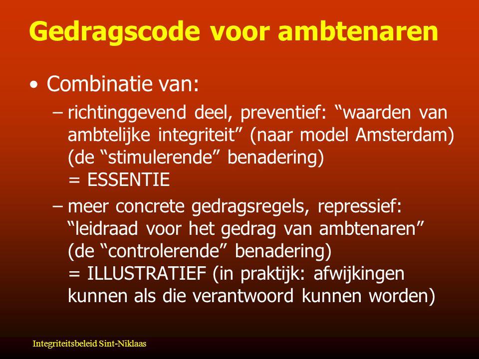 Integriteitsbeleid Sint-Niklaas Gedragscode voor ambtenaren Combinatie van: –richtinggevend deel, preventief: waarden van ambtelijke integriteit (naar model Amsterdam) (de stimulerende benadering) = ESSENTIE –meer concrete gedragsregels, repressief: leidraad voor het gedrag van ambtenaren (de controlerende benadering) = ILLUSTRATIEF (in praktijk: afwijkingen kunnen als die verantwoord kunnen worden)