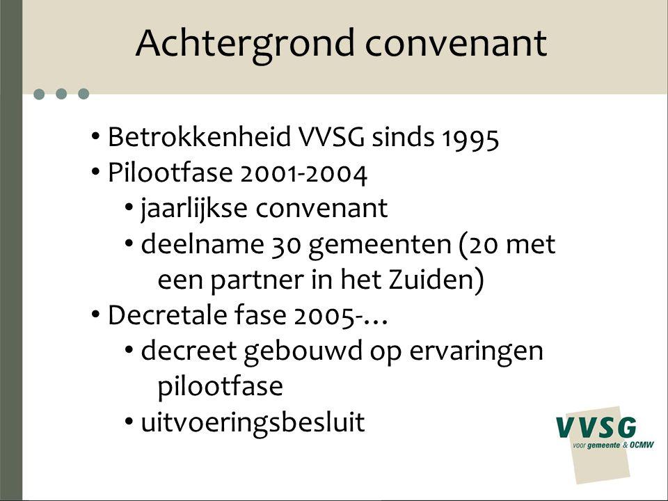 Achtergrond convenant Betrokkenheid VVSG sinds 1995 Pilootfase 2001-2004 jaarlijkse convenant deelname 30 gemeenten (20 met een partner in het Zuiden)