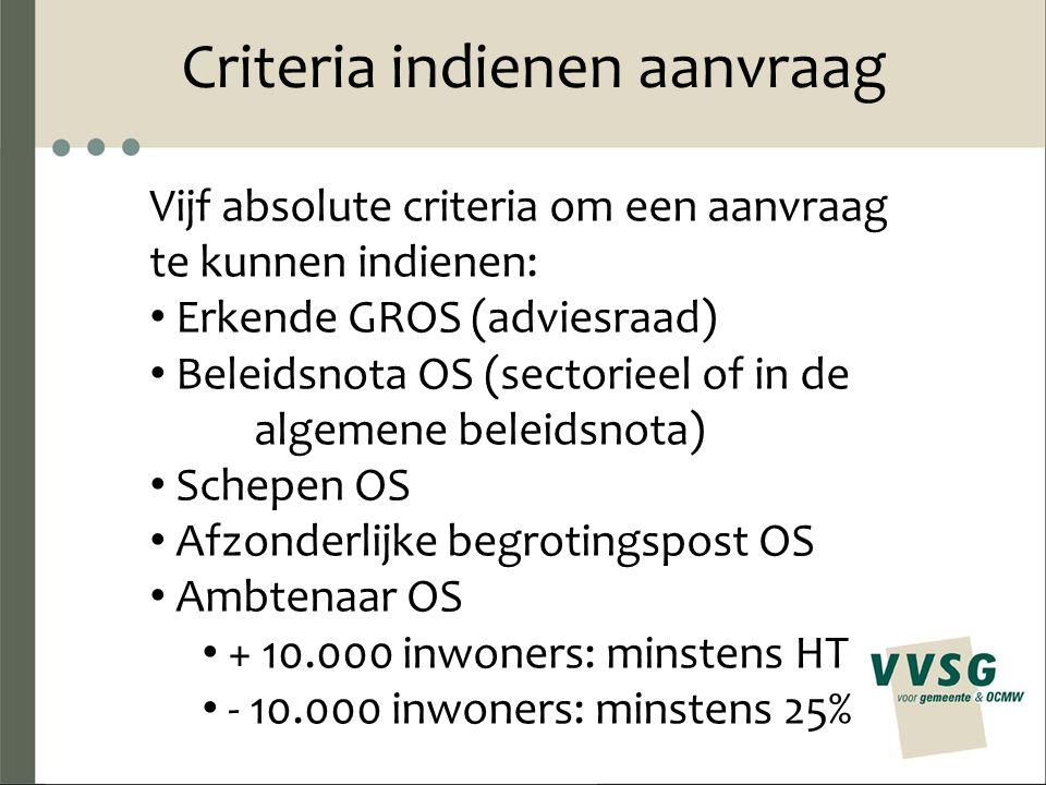 Criteria indienen aanvraag Vijf absolute criteria om een aanvraag te kunnen indienen: Erkende GROS (adviesraad) Beleidsnota OS (sectorieel of in de algemene beleidsnota) Schepen OS Afzonderlijke begrotingspost OS Ambtenaar OS + 10.000 inwoners: minstens HT - 10.000 inwoners: minstens 25%