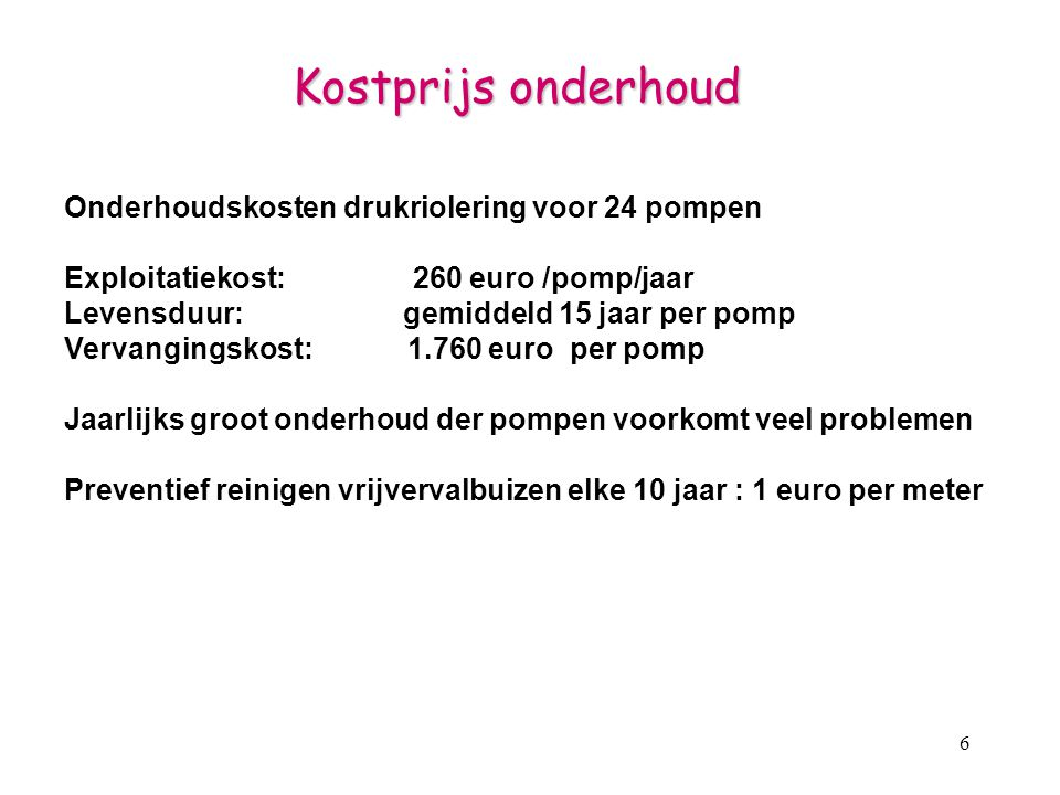 6 Onderhoudskosten drukriolering voor 24 pompen Exploitatiekost: 260 euro /pomp/jaar Levensduur: gemiddeld 15 jaar per pomp Vervangingskost: 1.760 eur