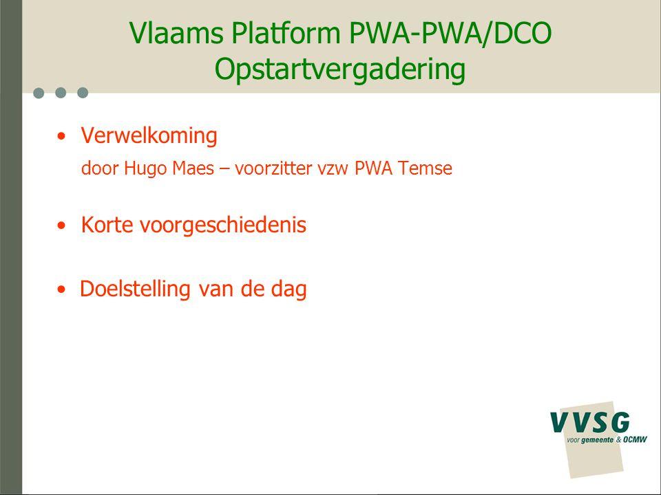 Vlaams Platform PWA-PWA/DCO Opstartvergadering Agenda : 1.Welkom (Hugo Maes, voorzitter vzw PWA Temse) 2.Memorandum PWA's en PWA/DCO's hebben toekomst ! (Karel Hubau, voorzitter vzw PWA Gavere) - Toelichting & Stand van zaken 3.Prioriteiten voor het 'Vlaams Platform PWA-PWA/DCO' (Karel H).