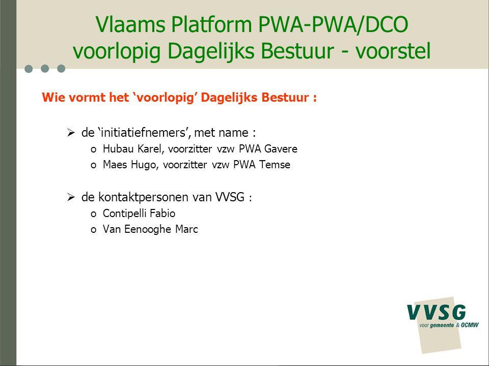 Vlaams Platform PWA-PWA/DCO voorlopig Dagelijks Bestuur - voorstel Wie vormt het 'voorlopig' Dagelijks Bestuur :  de 'initiatiefnemers', met name : oHubau Karel, voorzitter vzw PWA Gavere oMaes Hugo, voorzitter vzw PWA Temse  de kontaktpersonen van VVSG : oContipelli Fabio oVan Eenooghe Marc