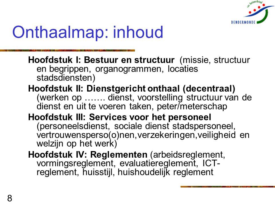 8 Onthaalmap: inhoud Hoofdstuk I: Bestuur en structuur (missie, structuur en begrippen, organogrammen, locaties stadsdiensten) Hoofdstuk II: Dienstger