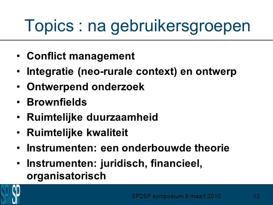 SP2SP symposium 8 maart 201012 Topics : na gebruikersgroepen Conflict management Integratie (neo-rurale context) en ontwerp Ontwerpend onderzoek Brownfields Ruimtelijke duurzaamheid Ruimtelijke kwaliteit Instrumenten: een onderbouwde theorie Instrumenten: juridisch, financieel, organisatorisch
