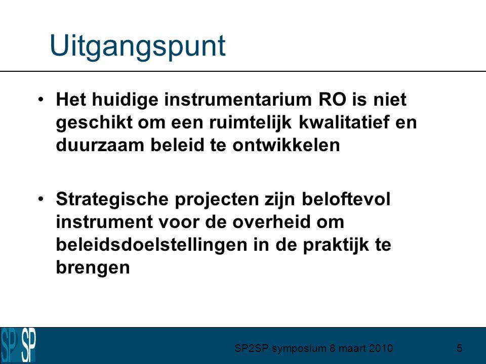 SP2SP symposium 8 maart 20105 Uitgangspunt Het huidige instrumentarium RO is niet geschikt om een ruimtelijk kwalitatief en duurzaam beleid te ontwikkelen Strategische projecten zijn beloftevol instrument voor de overheid om beleidsdoelstellingen in de praktijk te brengen