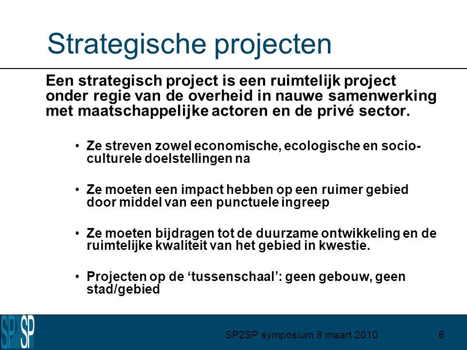 SP2SP symposium 8 maart 20106 Strategische projecten Een strategisch project is een ruimtelijk project onder regie van de overheid in nauwe samenwerking met maatschappelijke actoren en de privé sector.